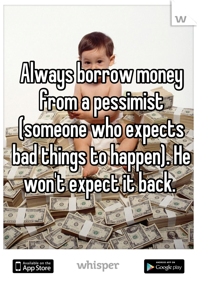 Always borrow money from a pessimist (someone who expects bad things to happen). He won't expect it back.