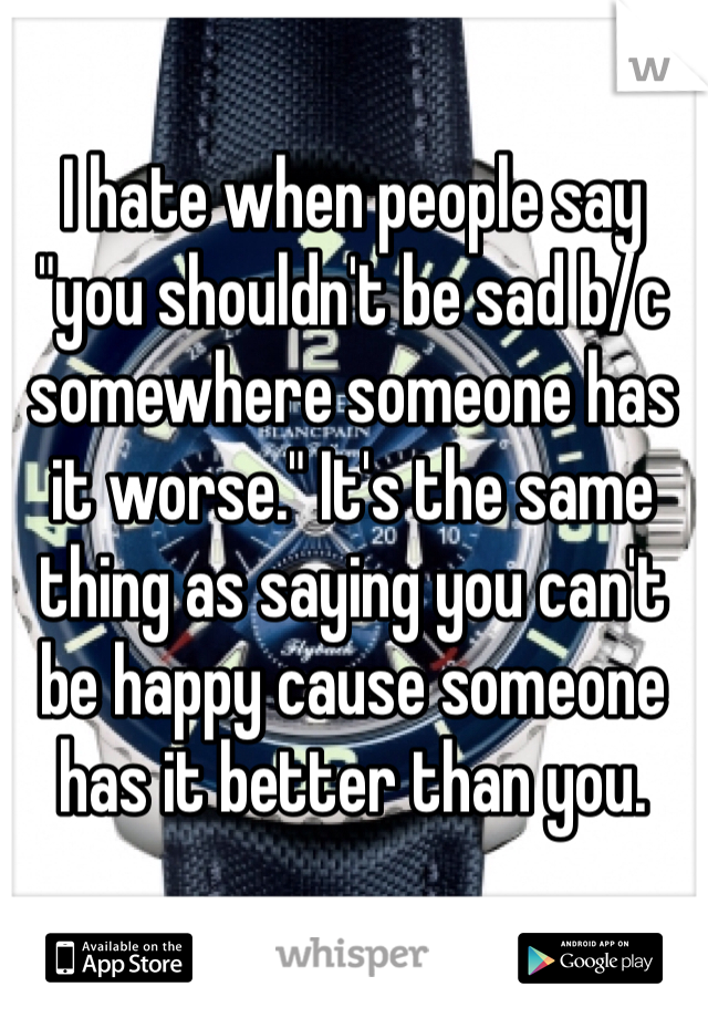 """I hate when people say """"you shouldn't be sad b/c somewhere someone has it worse."""" It's the same thing as saying you can't be happy cause someone has it better than you."""