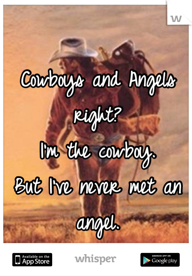Cowboys and Angels right? I'm the cowboy.  But I've never met an angel.