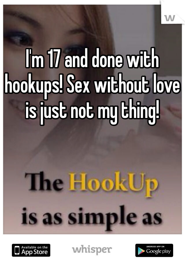 I'm 17 and done with hookups! Sex without love is just not my thing!