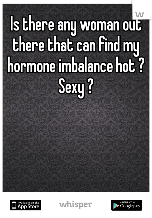 Is there any woman out there that can find my hormone imbalance hot ? Sexy ?