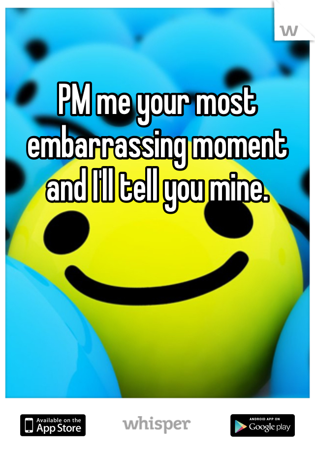 PM me your most embarrassing moment and I'll tell you mine.