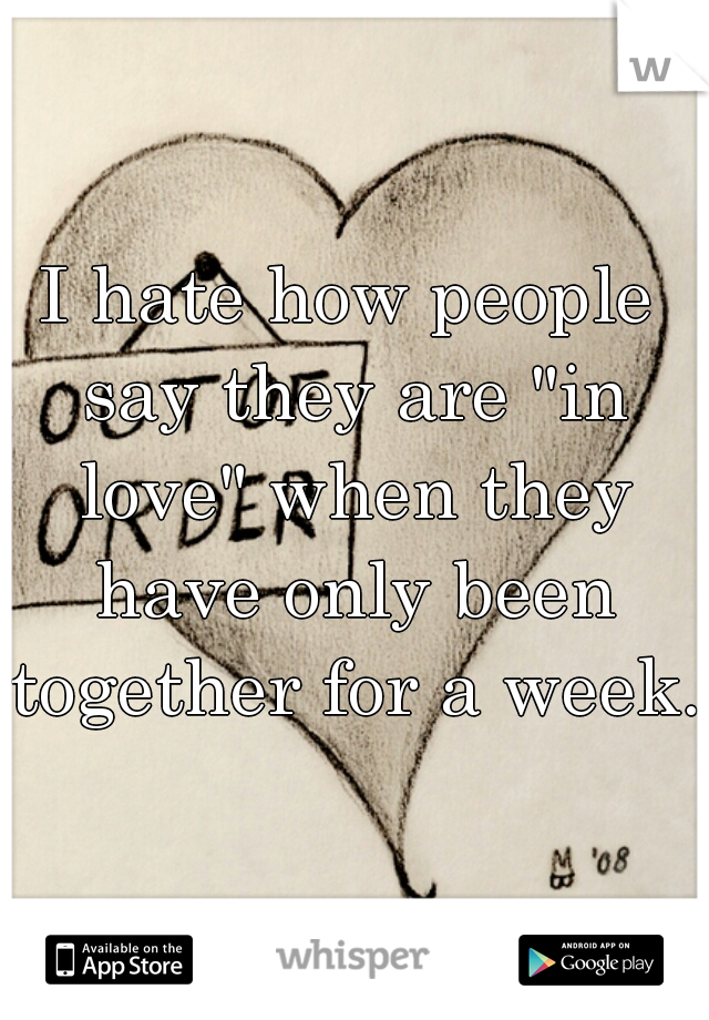 """I hate how people say they are """"in love"""" when they have only been together for a week."""
