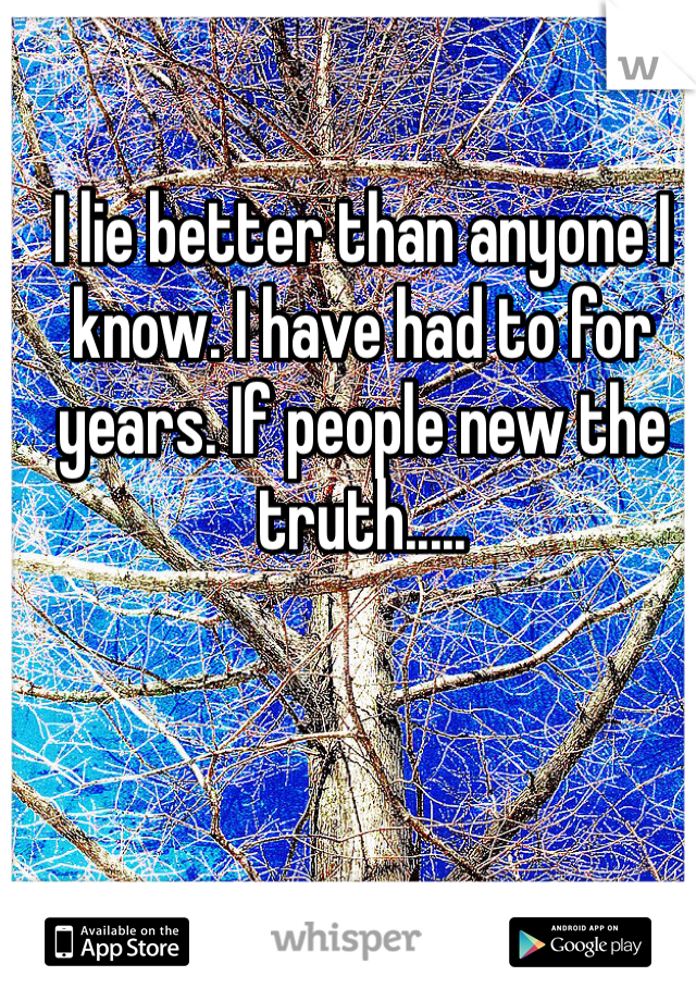 I lie better than anyone I know. I have had to for years. If people new the truth.....