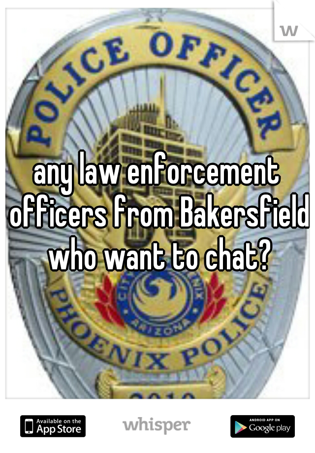 any law enforcement officers from Bakersfield who want to chat?