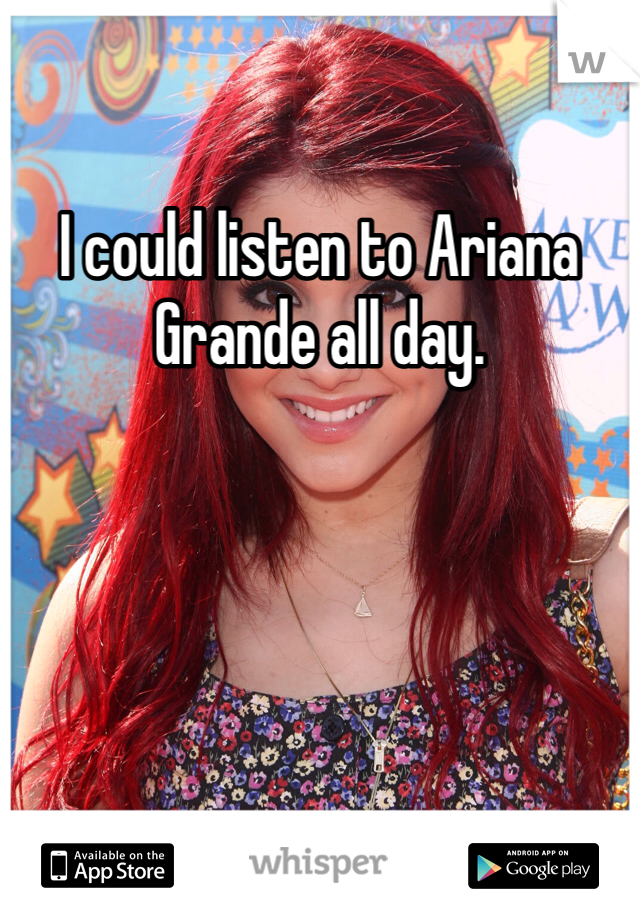 I could listen to Ariana Grande all day.
