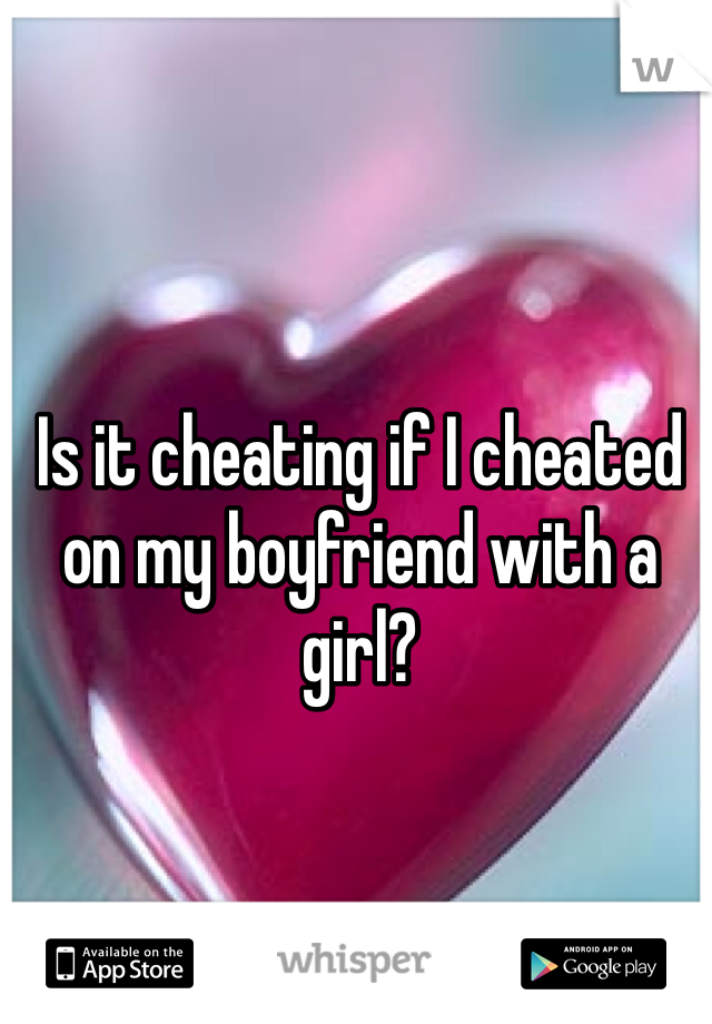 Is it cheating if I cheated on my boyfriend with a girl?