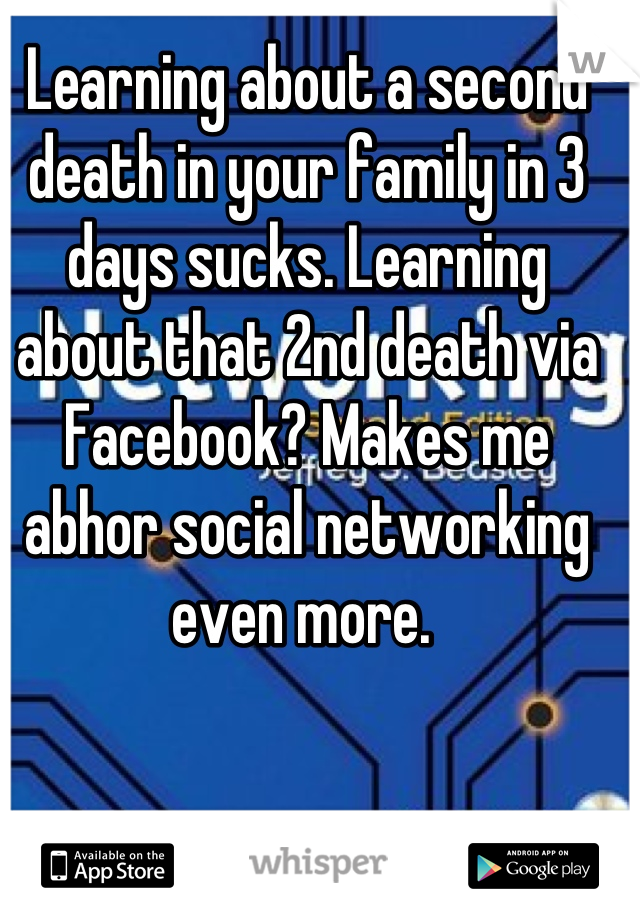 Learning about a second death in your family in 3 days sucks. Learning about that 2nd death via Facebook? Makes me abhor social networking even more.