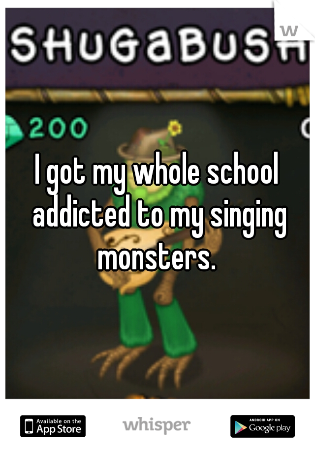 I got my whole school addicted to my singing monsters.
