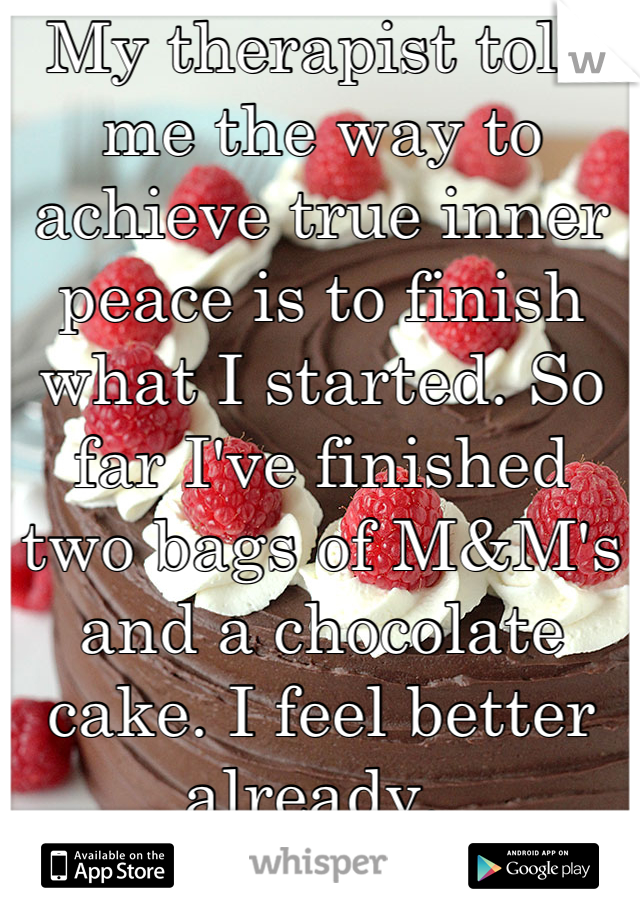 My therapist told me the way to achieve true inner peace is to finish what I started. So far I've finished two bags of M&M's and a chocolate cake. I feel better already.