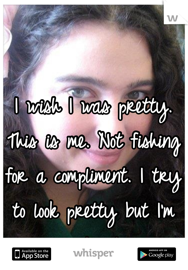 I wish I was pretty. This is me. Not fishing for a compliment. I try to look pretty but I'm just not.
