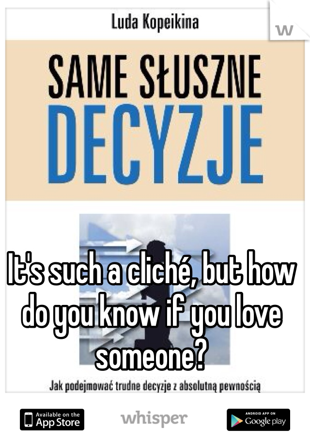 It's such a cliché, but how do you know if you love someone?