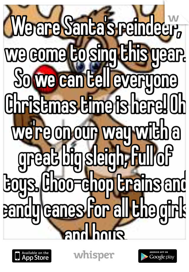 We are Santa's reindeer, we come to sing this year. So we can tell everyone Christmas time is here! Oh we're on our way with a great big sleigh, full of toys. Choo-chop trains and candy canes for all the girls and boys.
