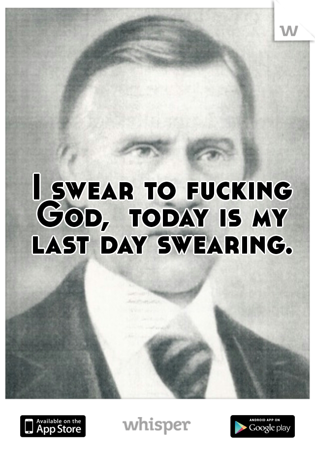 I swear to fucking God,  today is my last day swearing.
