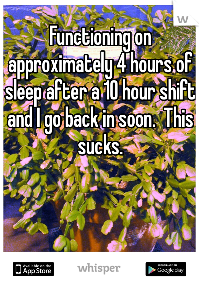 Functioning on approximately 4 hours of sleep after a 10 hour shift and I go back in soon.  This sucks.