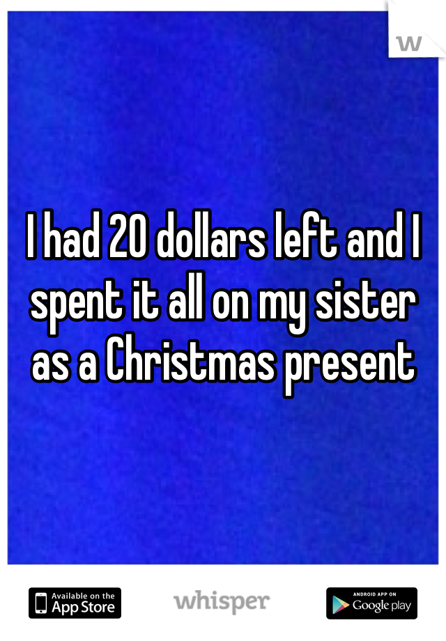 I had 20 dollars left and I spent it all on my sister as a Christmas present