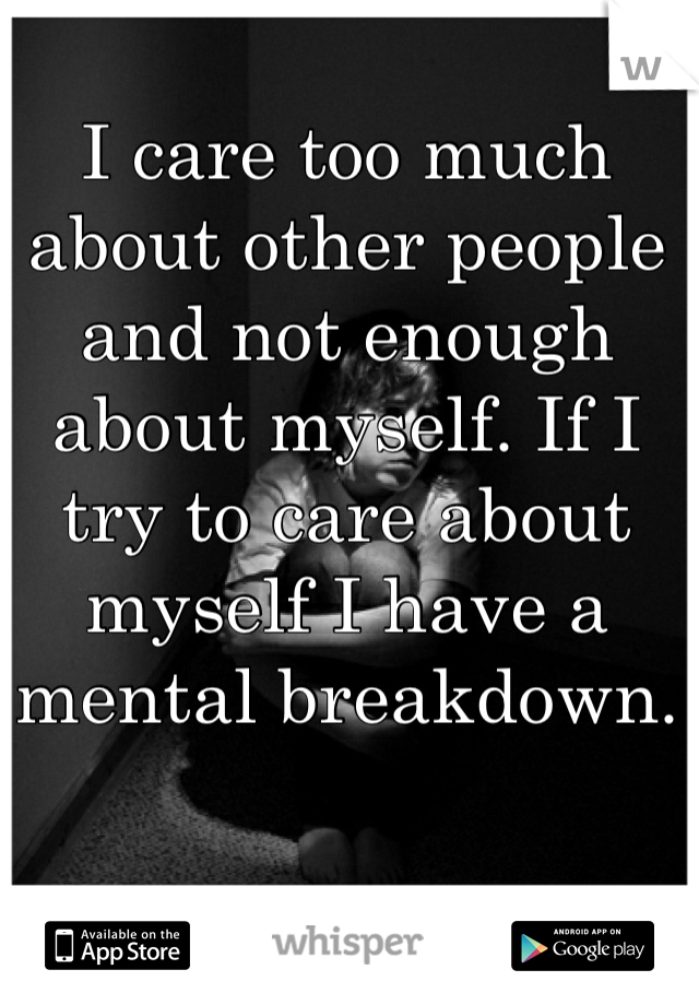 I care too much about other people and not enough about myself. If I try to care about myself I have a mental breakdown.
