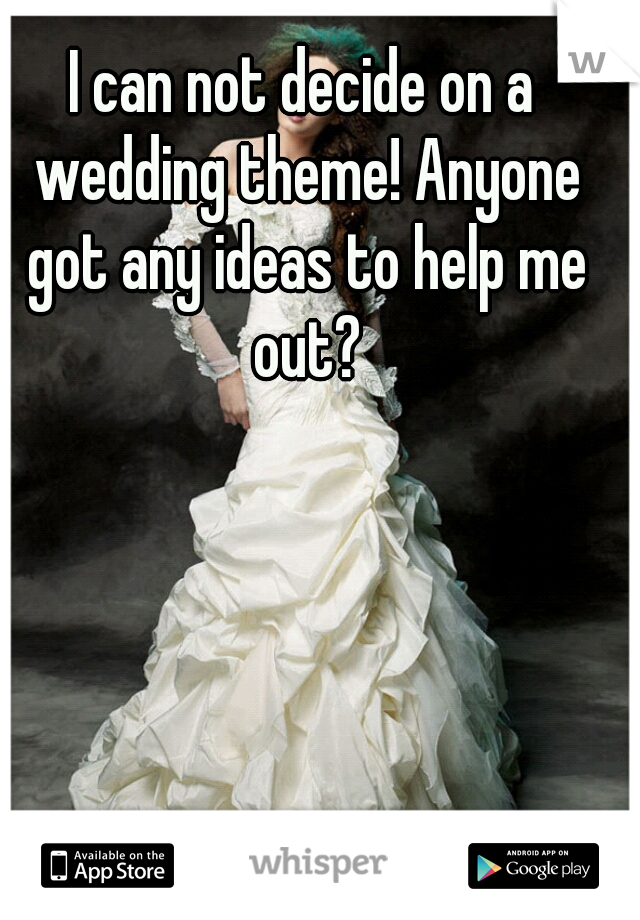 I can not decide on a wedding theme! Anyone got any ideas to help me out?