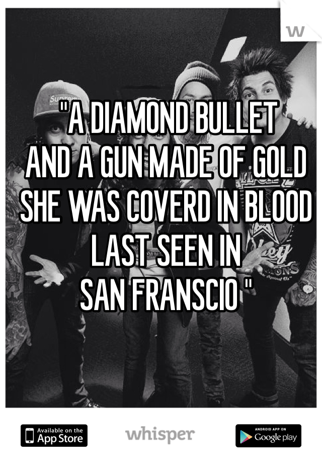 """A DIAMOND BULLET AND A GUN MADE OF GOLD SHE WAS COVERD IN BLOOD LAST SEEN IN SAN FRANSCIO """