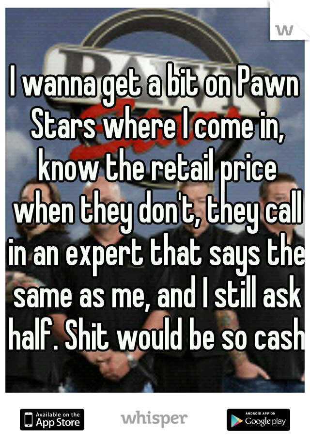 I wanna get a bit on Pawn Stars where I come in, know the retail price when they don't, they call in an expert that says the same as me, and I still ask half. Shit would be so cash.