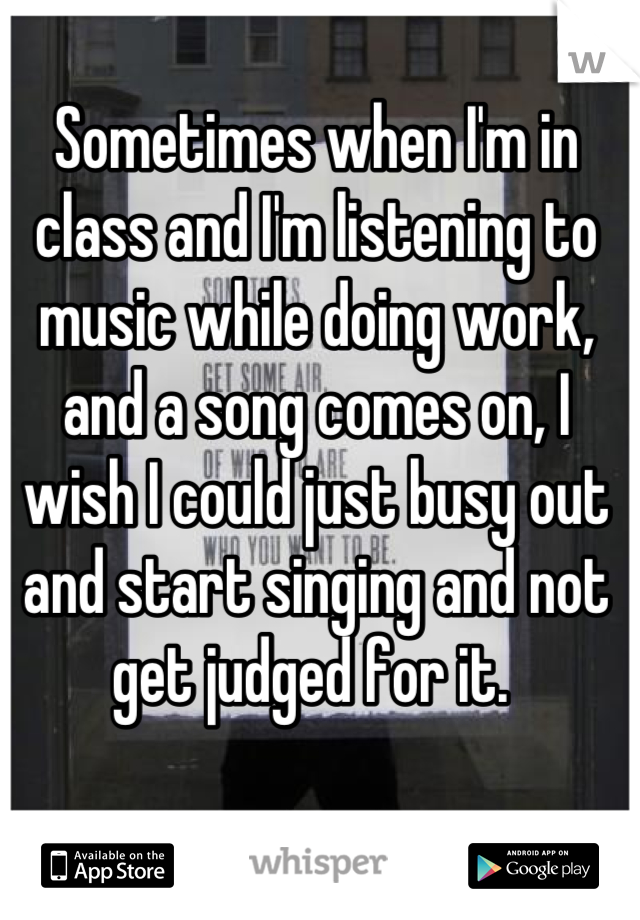 Sometimes when I'm in class and I'm listening to music while doing work, and a song comes on, I wish I could just busy out and start singing and not get judged for it.