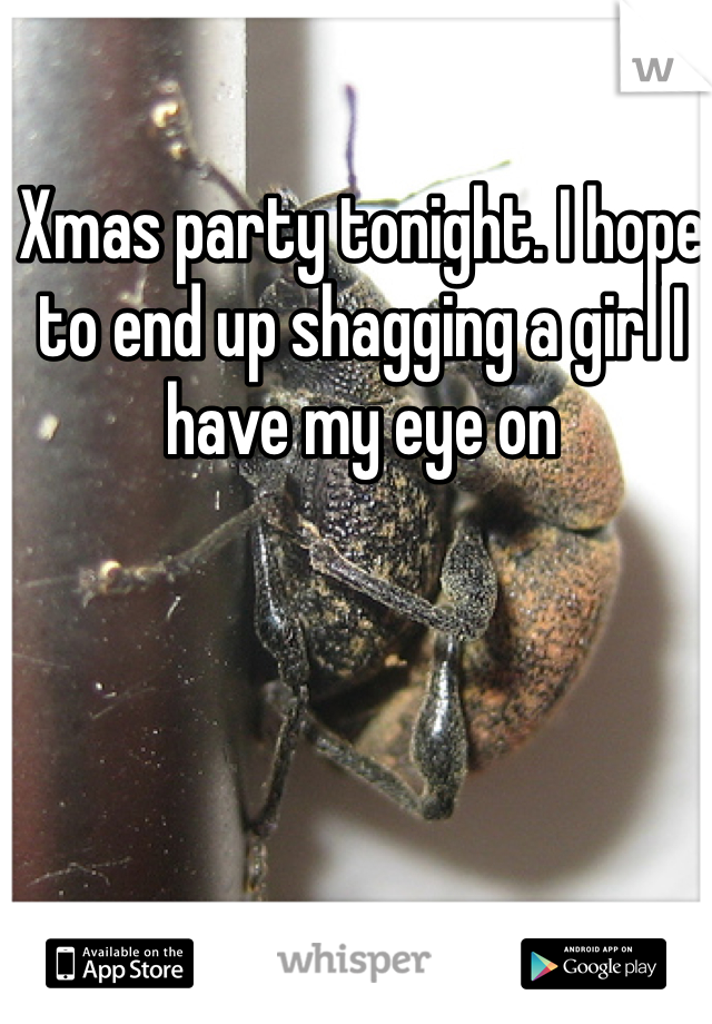 Xmas party tonight. I hope to end up shagging a girl I have my eye on