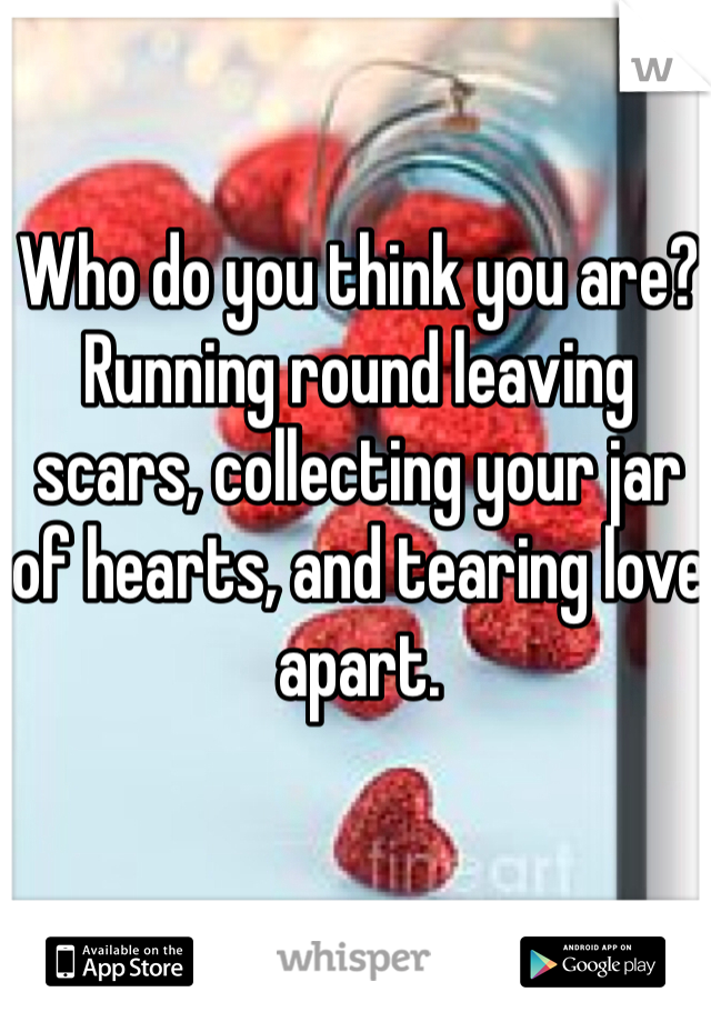 Who do you think you are? Running round leaving scars, collecting your jar of hearts, and tearing love apart.
