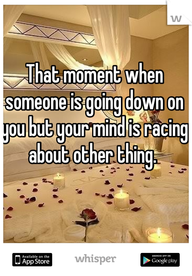 That moment when someone is going down on you but your mind is racing about other thing.