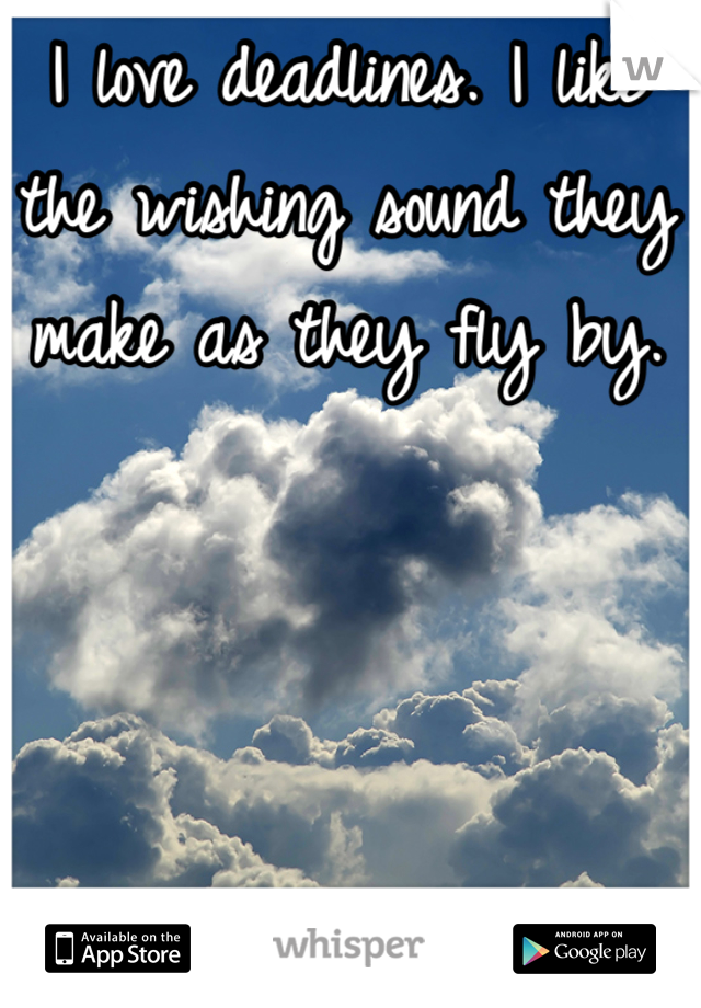 I love deadlines. I like the wishing sound they make as they fly by.