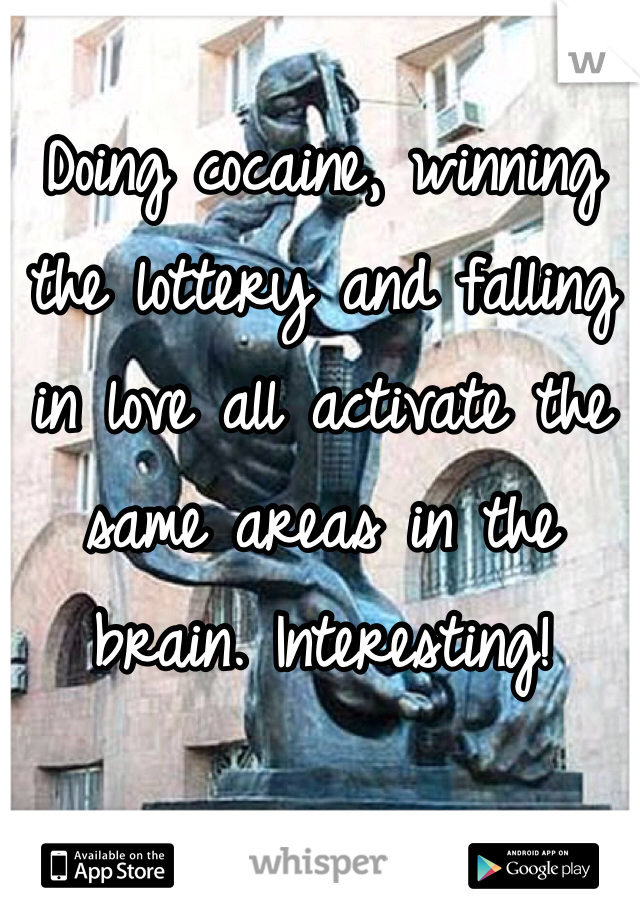 Doing cocaine, winning the lottery and falling in love all activate the same areas in the brain. Interesting!