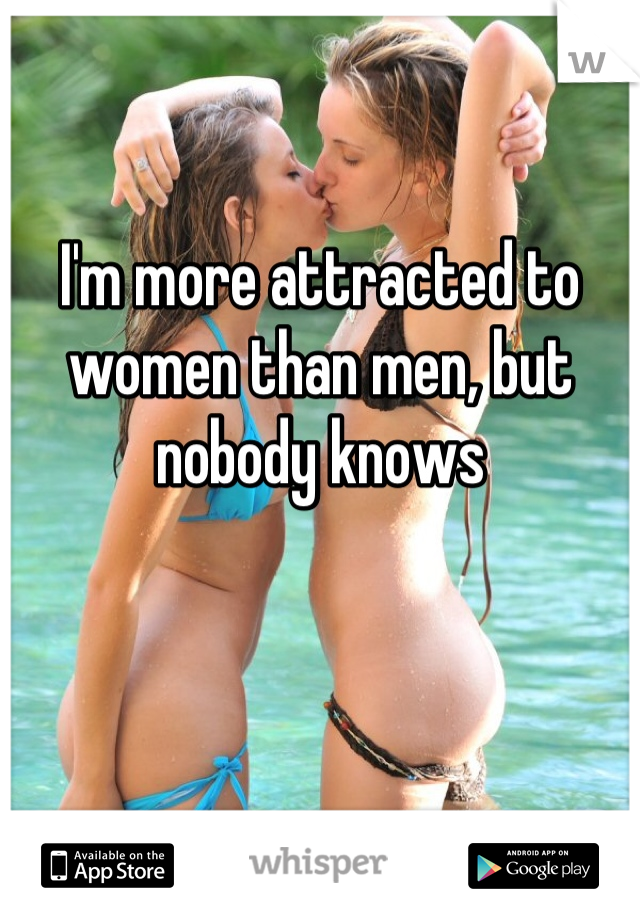 I'm more attracted to women than men, but nobody knows
