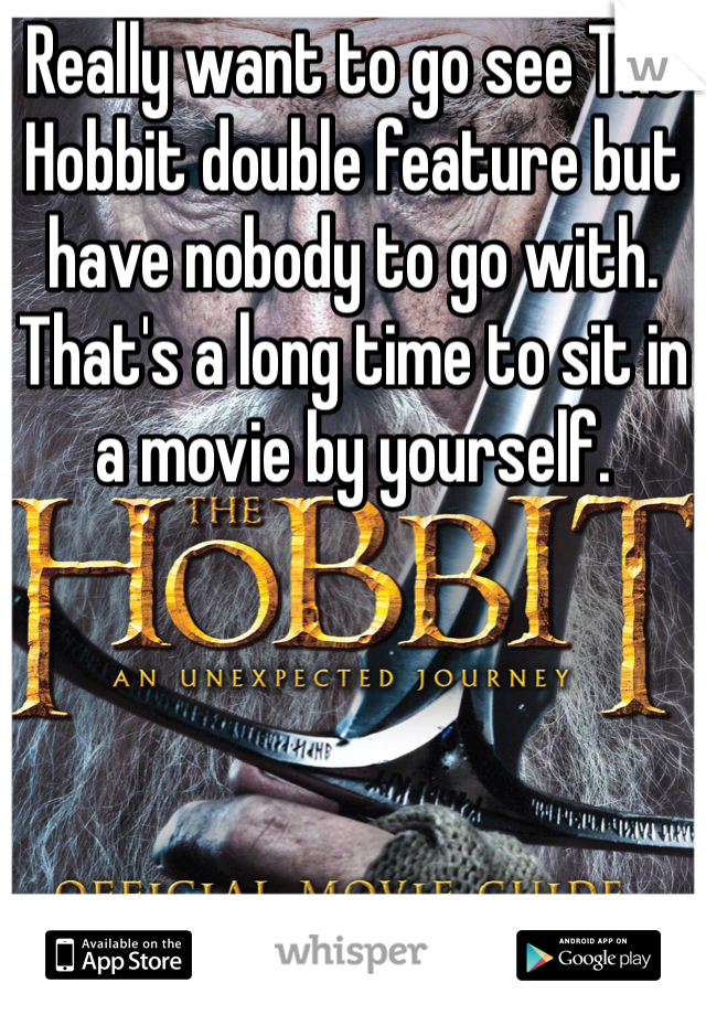 Really want to go see The Hobbit double feature but have nobody to go with. That's a long time to sit in a movie by yourself.