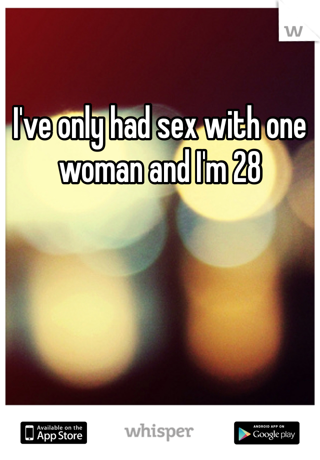 I've only had sex with one woman and I'm 28