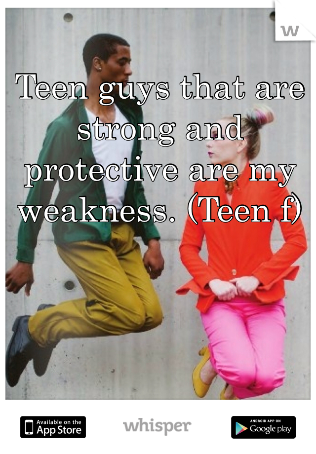 Teen guys that are strong and protective are my weakness. (Teen f)