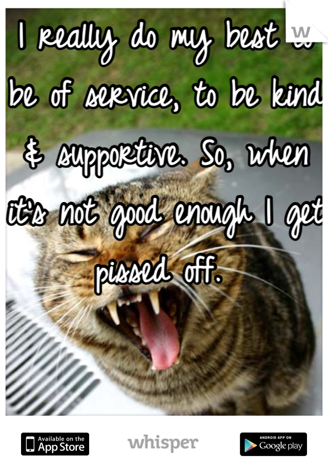 I really do my best to be of service, to be kind & supportive. So, when it's not good enough I get pissed off.