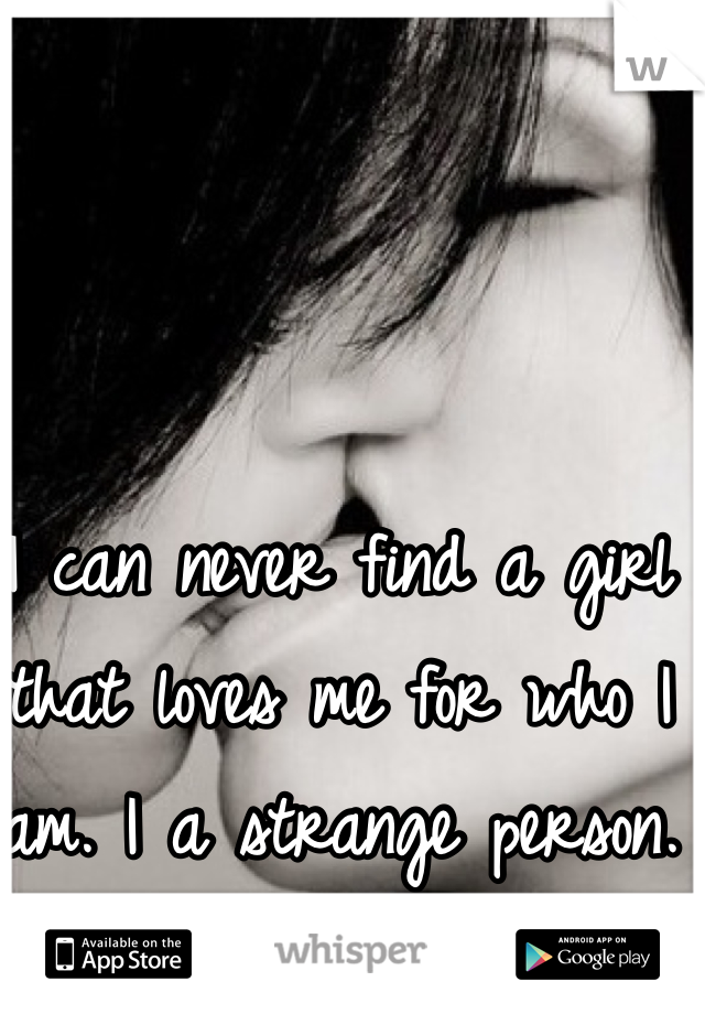 I can never find a girl that loves me for who I am. I a strange person.