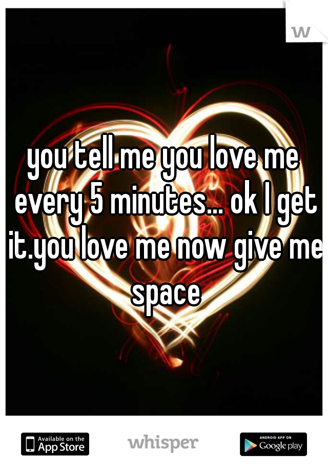 you tell me you love me every 5 minutes... ok I get it.you love me now give me space