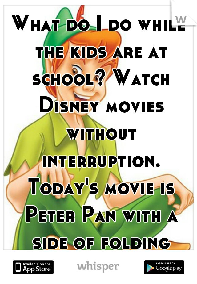 What do I do while the kids are at school? Watch Disney movies without interruption. Today's movie is Peter Pan with a side of folding laundry lol