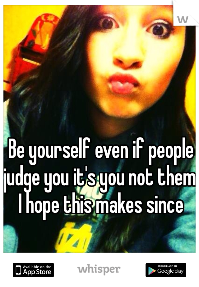 Be yourself even if people judge you it's you not them  I hope this makes since