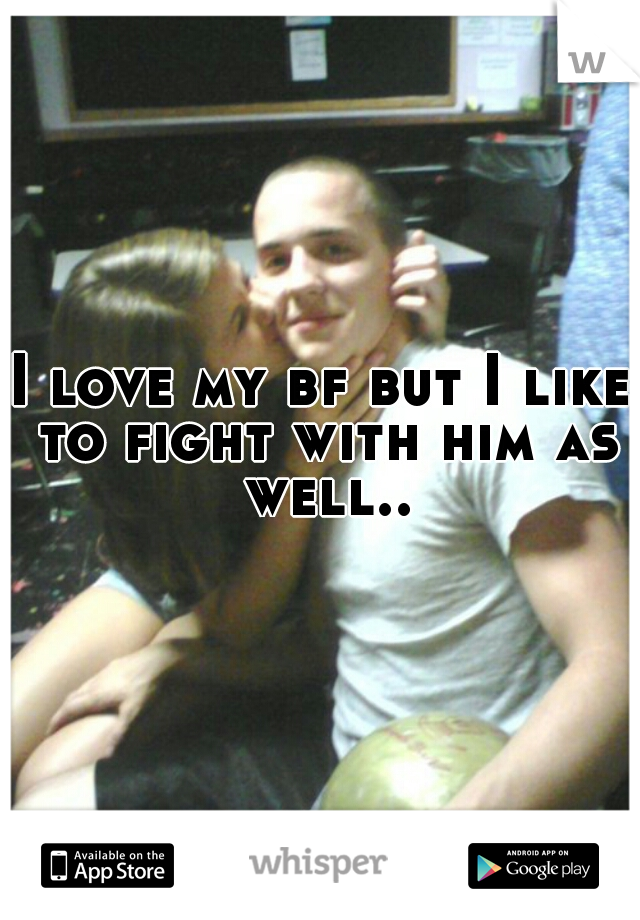 I love my bf but I like to fight with him as well..