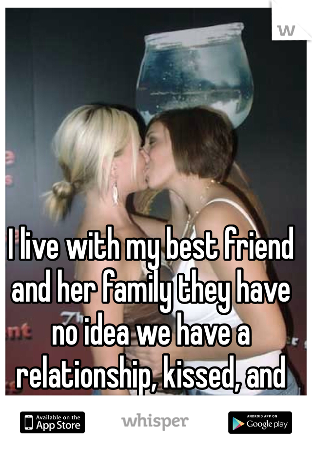 I live with my best friend and her family they have no idea we have a relationship, kissed, and had sex...