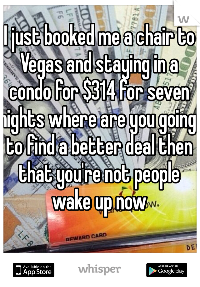 I just booked me a chair to Vegas and staying in a condo for $314 for seven nights where are you going to find a better deal then that you're not people wake up now