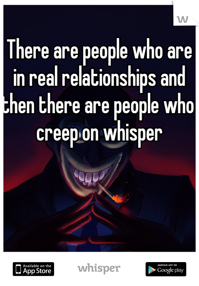 There are people who are in real relationships and then there are people who creep on whisper