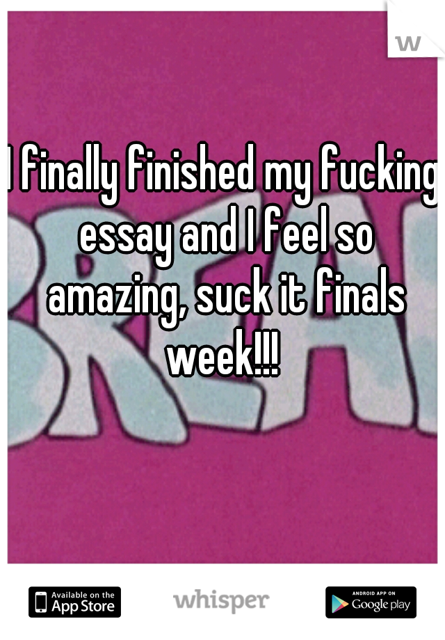 I finally finished my fucking essay and I feel so amazing, suck it finals week!!!