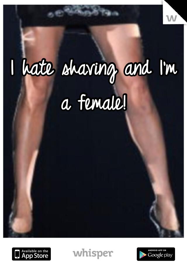 I hate shaving and I'm a female!