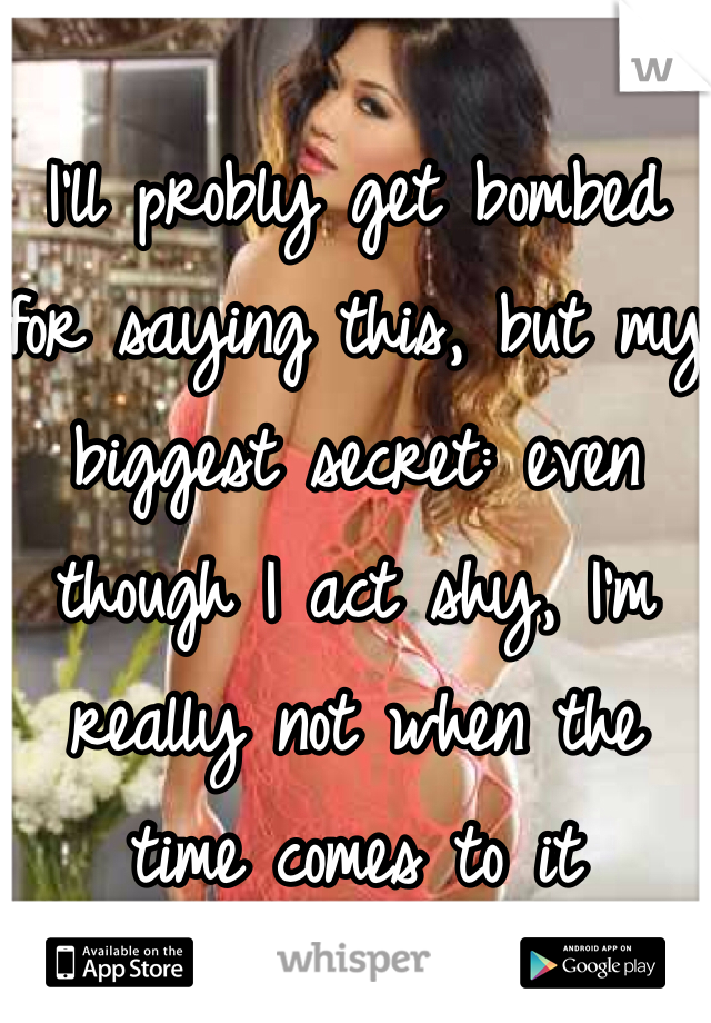 I'll probly get bombed  for saying this, but my biggest secret: even though I act shy, I'm  really not when the  time comes to it