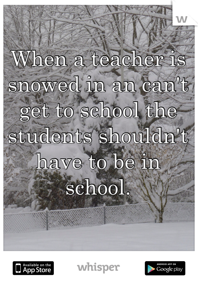 When a teacher is snowed in an can't get to school the students shouldn't have to be in school.