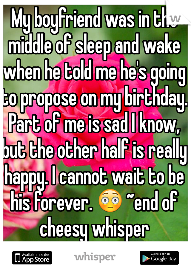 My boyfriend was in the middle of sleep and wake when he told me he's going to propose on my birthday. Part of me is sad I know, but the other half is really happy. I cannot wait to be his forever. 😳 ~end of cheesy whisper