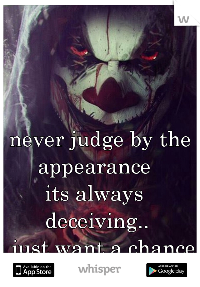 never judge by the  appearance  its always  deceiving.. i just want a chance