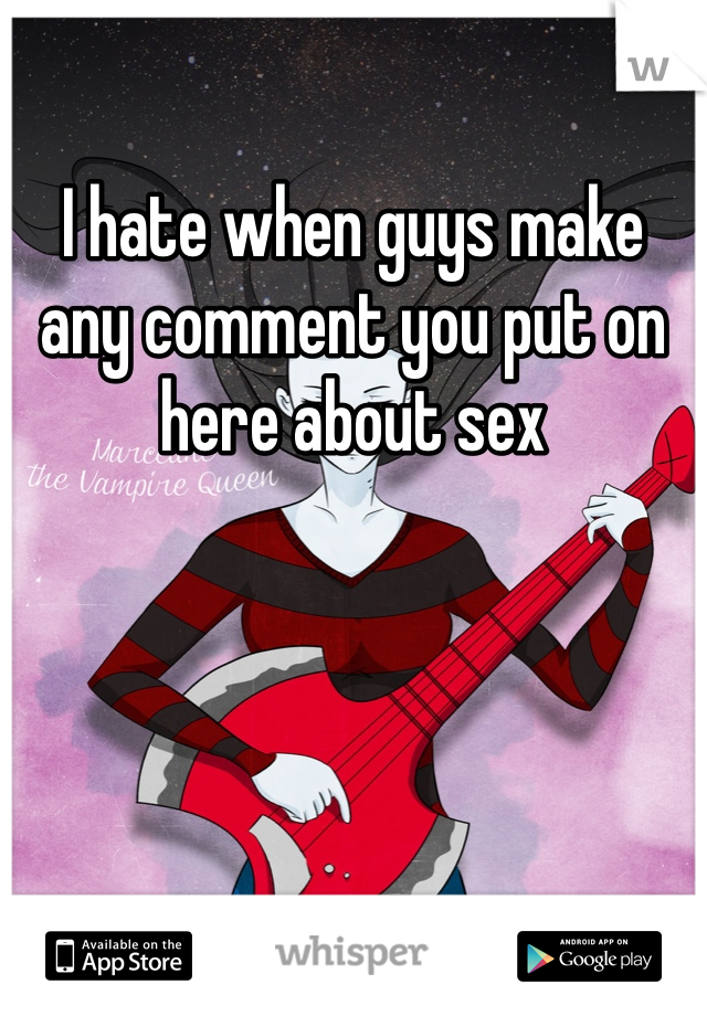 I hate when guys make any comment you put on here about sex